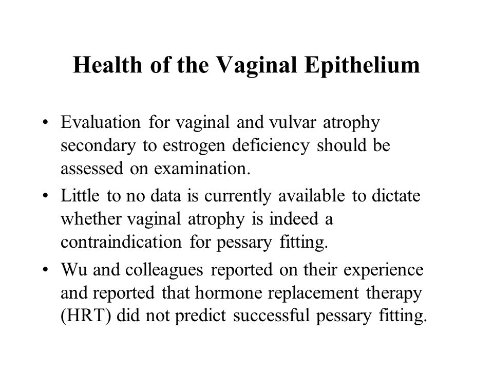 Health of the Vaginal Epithelium Evaluation for vaginal and vulvar atrophy secondary to estrogen deficiency should be assessed on examination. Little