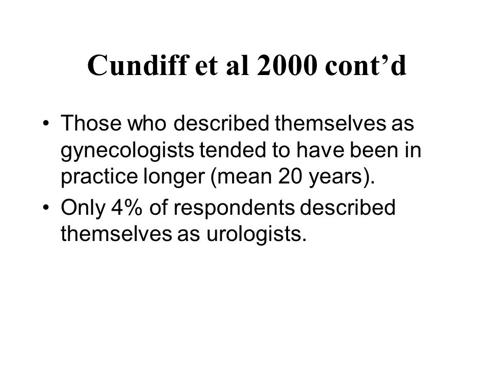 Cundiff et al 2000 cont'd Those who described themselves as gynecologists tended to have been in practice longer (mean 20 years). Only 4% of responden