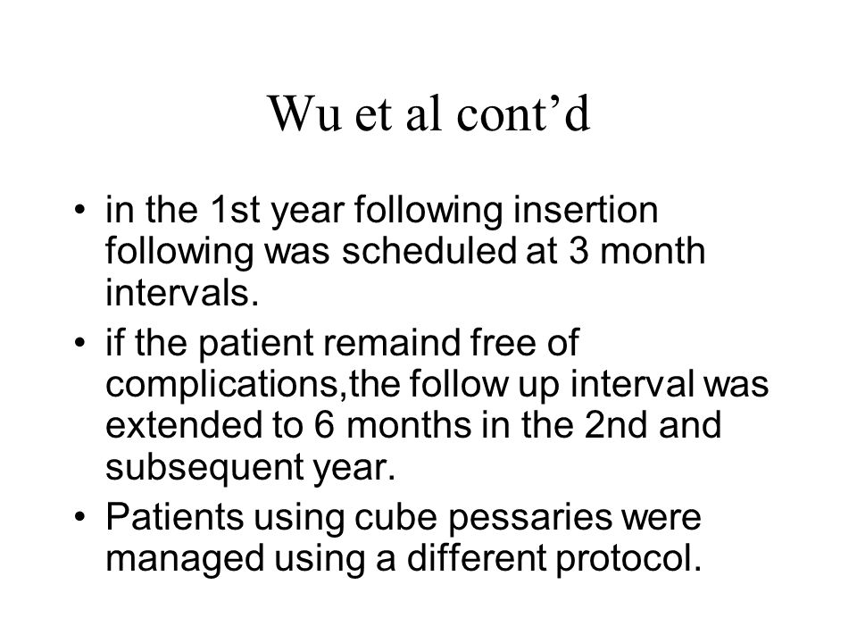 Wu et al cont'd in the 1st year following insertion following was scheduled at 3 month intervals. if the patient remaind free of complications,the fol