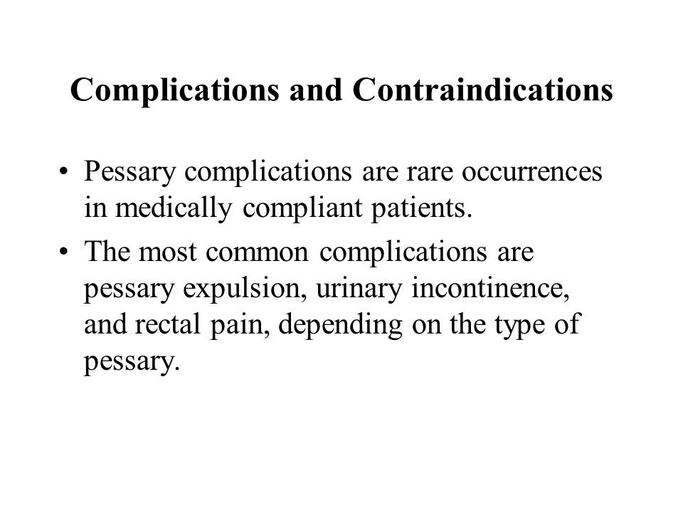 Complications and Contraindications Pessary complications are rare occurrences in medically compliant patients. The most common complications are pess