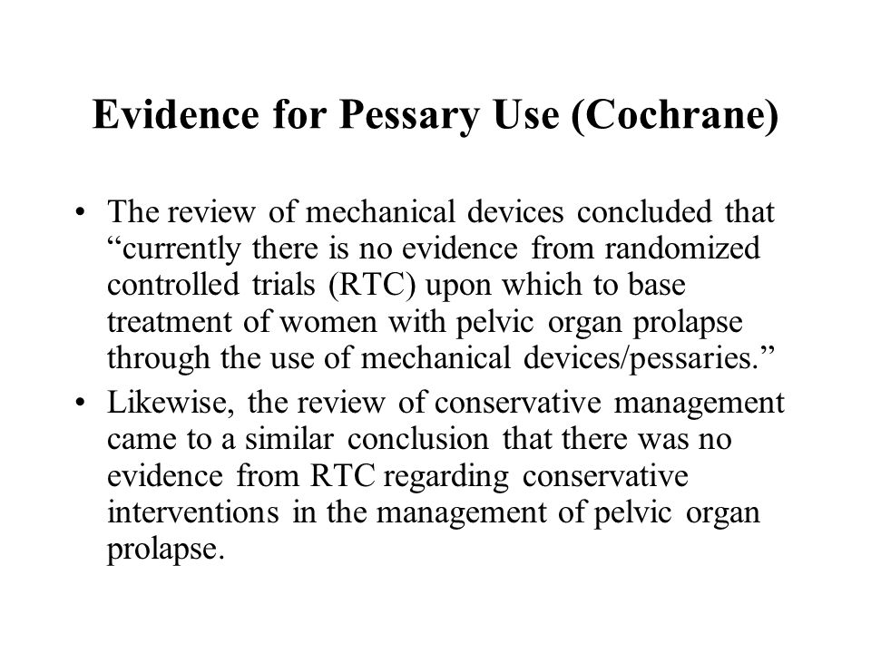 """Evidence for Pessary Use (Cochrane) The review of mechanical devices concluded that """"currently there is no evidence from randomized controlled trials"""