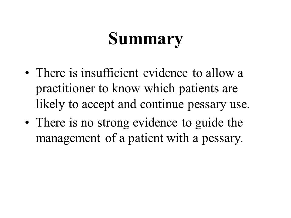 Summary There is insufficient evidence to allow a practitioner to know which patients are likely to accept and continue pessary use. There is no stron