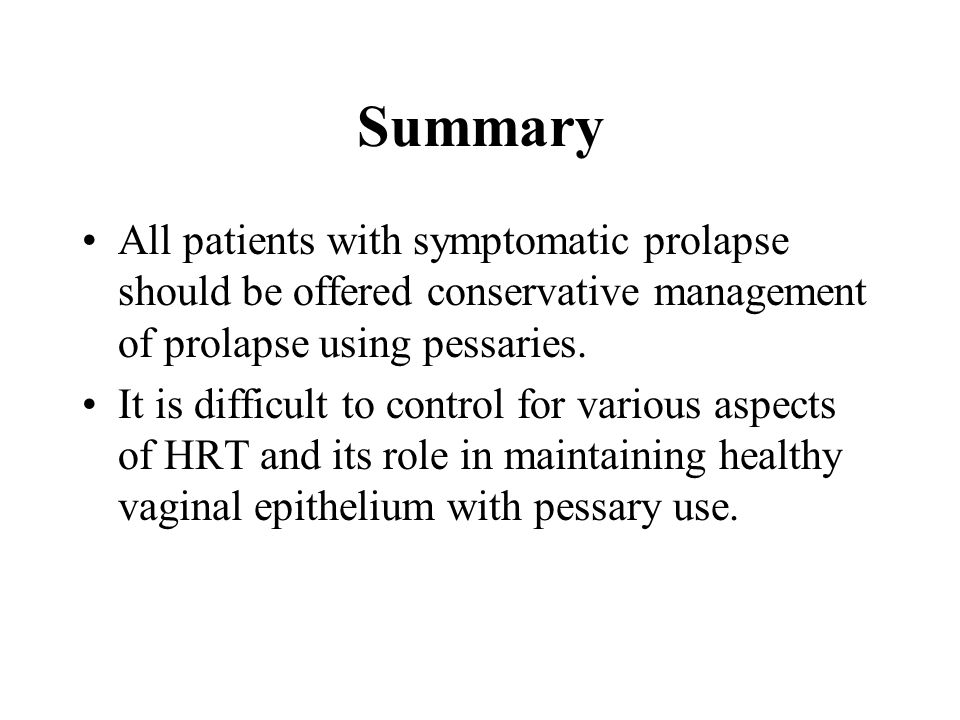 Summary All patients with symptomatic prolapse should be offered conservative management of prolapse using pessaries. It is difficult to control for v