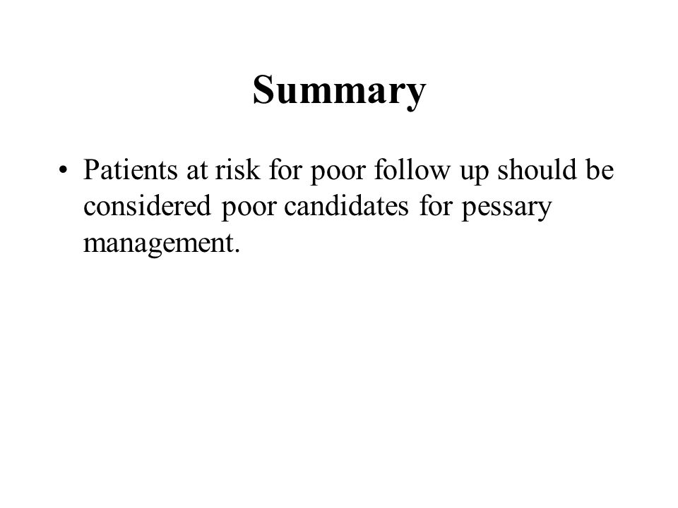 Summary Patients at risk for poor follow up should be considered poor candidates for pessary management.