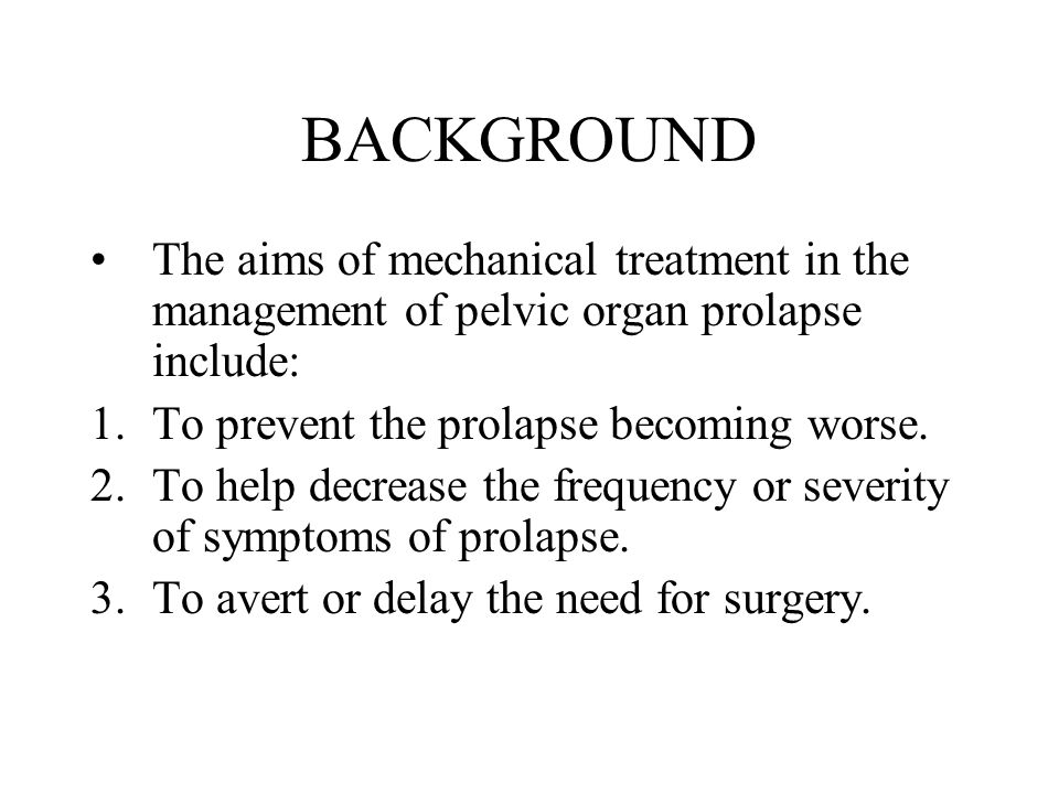 BACKGROUND The aims of mechanical treatment in the management of pelvic organ prolapse include: 1.To prevent the prolapse becoming worse. 2.To help de