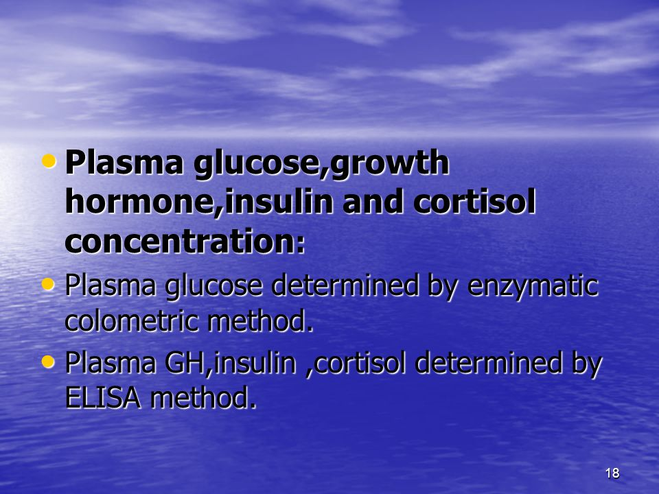 18 Plasma glucose,growth hormone,insulin and cortisol concentration : Plasma glucose,growth hormone,insulin and cortisol concentration : Plasma glucose determined by enzymatic colometric method.