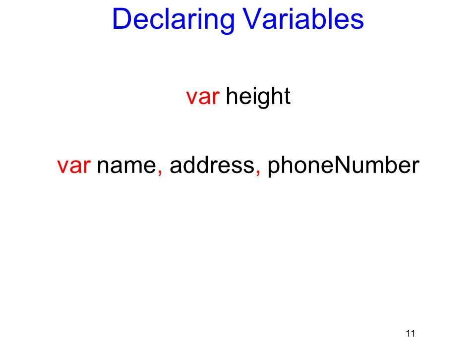 11 Declaring Variables var height var name, address, phoneNumber