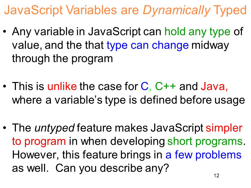 12 JavaScript Variables are Dynamically Typed Any variable in JavaScript can hold any type of value, and the that type can change midway through the p