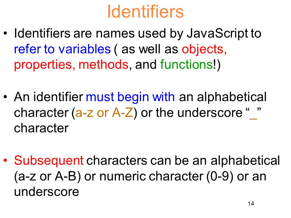 14 Identifiers Identifiers are names used by JavaScript to refer to variables ( as well as objects, properties, methods, and functions!) An identifier must begin with an alphabetical character (a-z or A-Z) or the underscore _ character Subsequent characters can be an alphabetical (a-z or A-B) or numeric character (0-9) or an underscore
