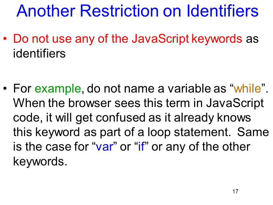 17 Another Restriction on Identifiers Do not use any of the JavaScript keywords as identifiers For example, do not name a variable as while .