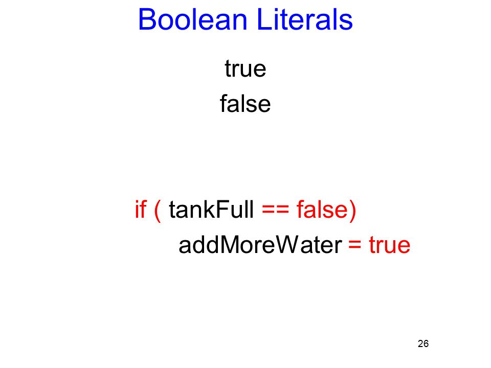 26 Boolean Literals true false if ( tankFull == false) addMoreWater = true