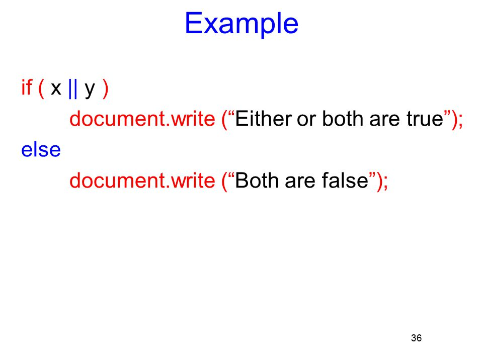 "36 Example if ( x || y ) document.write (""Either or both are true""); else document.write (""Both are false"");"
