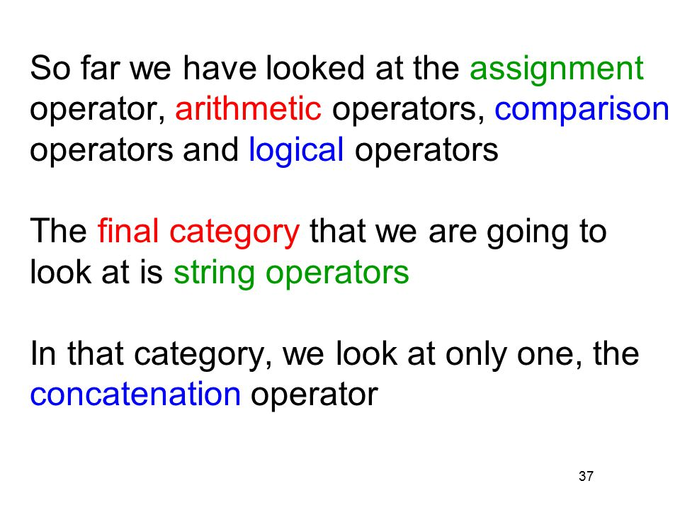 37 So far we have looked at the assignment operator, arithmetic operators, comparison operators and logical operators The final category that we are going to look at is string operators In that category, we look at only one, the concatenation operator