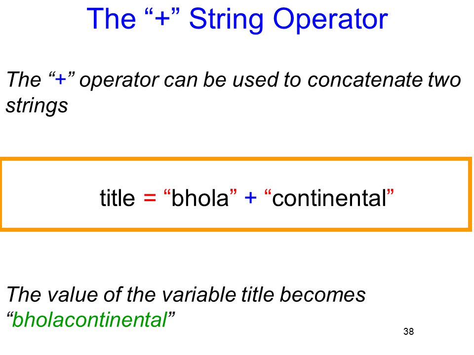 "38 The ""+"" String Operator The ""+"" operator can be used to concatenate two strings title = ""bhola"" + ""continental"" The value of the variable title bec"