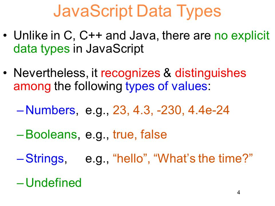 4 JavaScript Data Types Unlike in C, C++ and Java, there are no explicit data types in JavaScript Nevertheless, it recognizes & distinguishes among the following types of values: –Numbers, e.g.,23, 4.3, -230, 4.4e-24 –Booleans, e.g.,true, false –Strings, e.g., hello , What's the time –Undefined