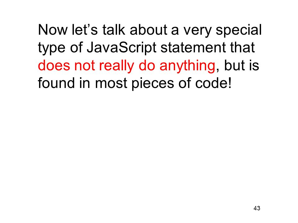 43 Now let's talk about a very special type of JavaScript statement that does not really do anything, but is found in most pieces of code!