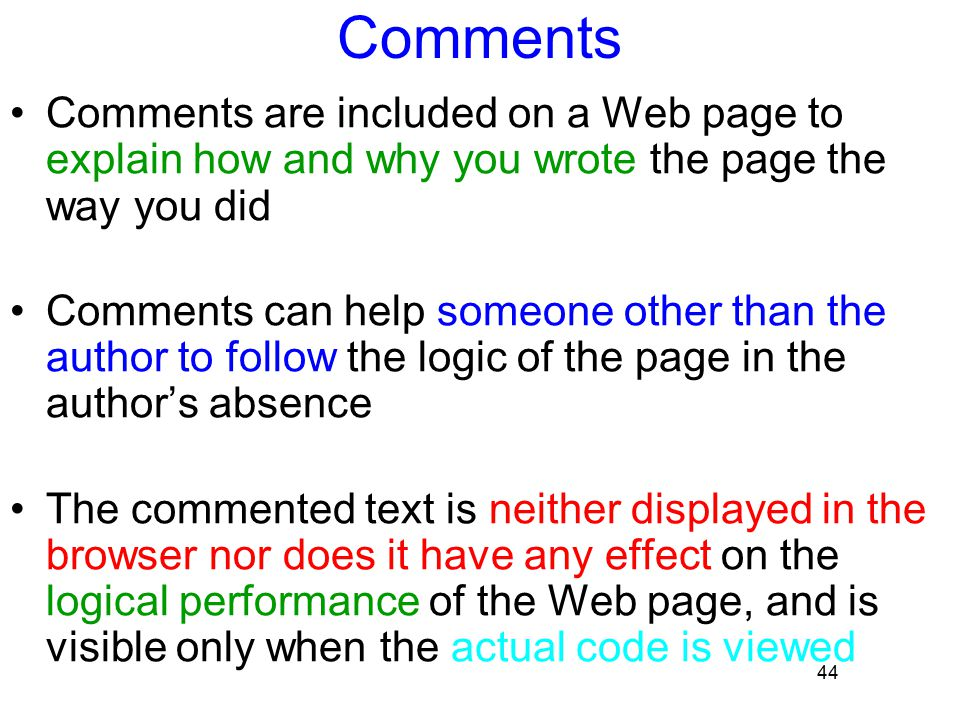 44 Comments Comments are included on a Web page to explain how and why you wrote the page the way you did Comments can help someone other than the aut