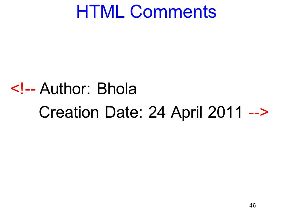 46 HTML Comments <!-- Author: Bhola Creation Date: 24 April 2011 -->