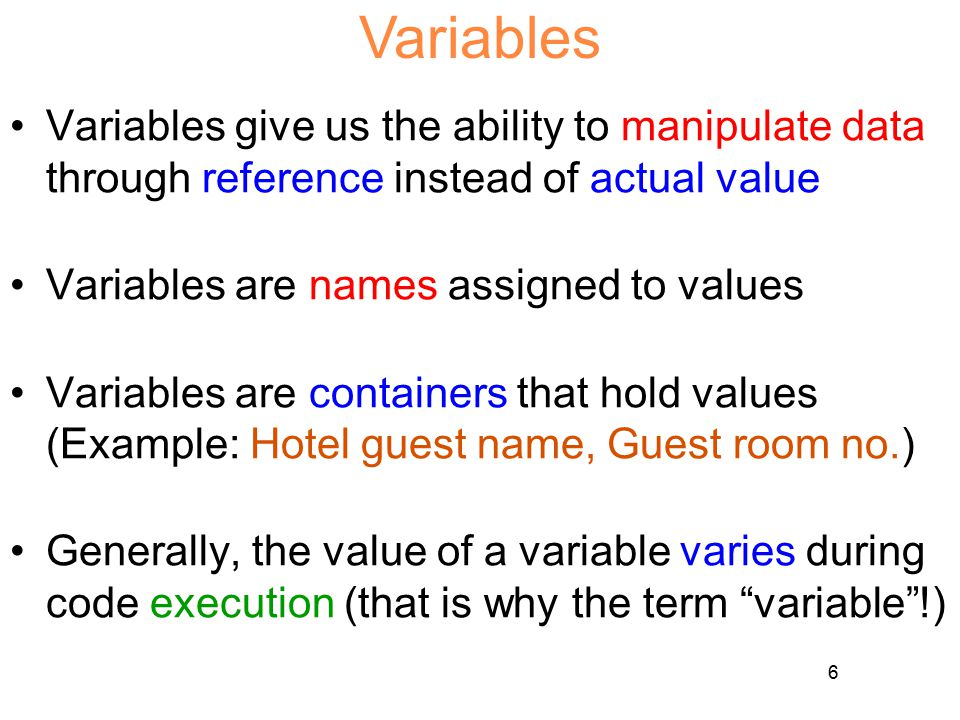 6 Variables Variables give us the ability to manipulate data through reference instead of actual value Variables are names assigned to values Variable