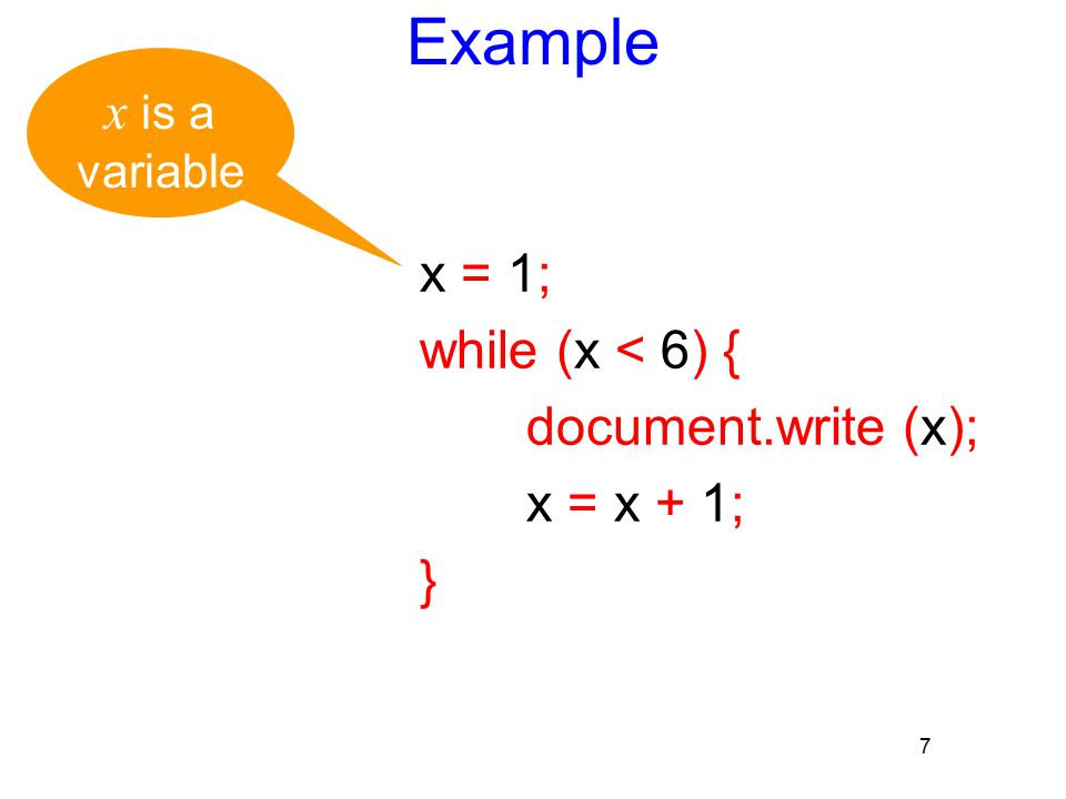 7 Example x = 1; while (x < 6) { document.write (x); x = x + 1; } x is a variable