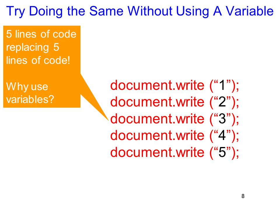 8 Try Doing the Same Without Using A Variable document.write ( 1 ); document.write ( 2 ); document.write ( 3 ); document.write ( 4 ); document.write ( 5 ); 5 lines of code replacing 5 lines of code.