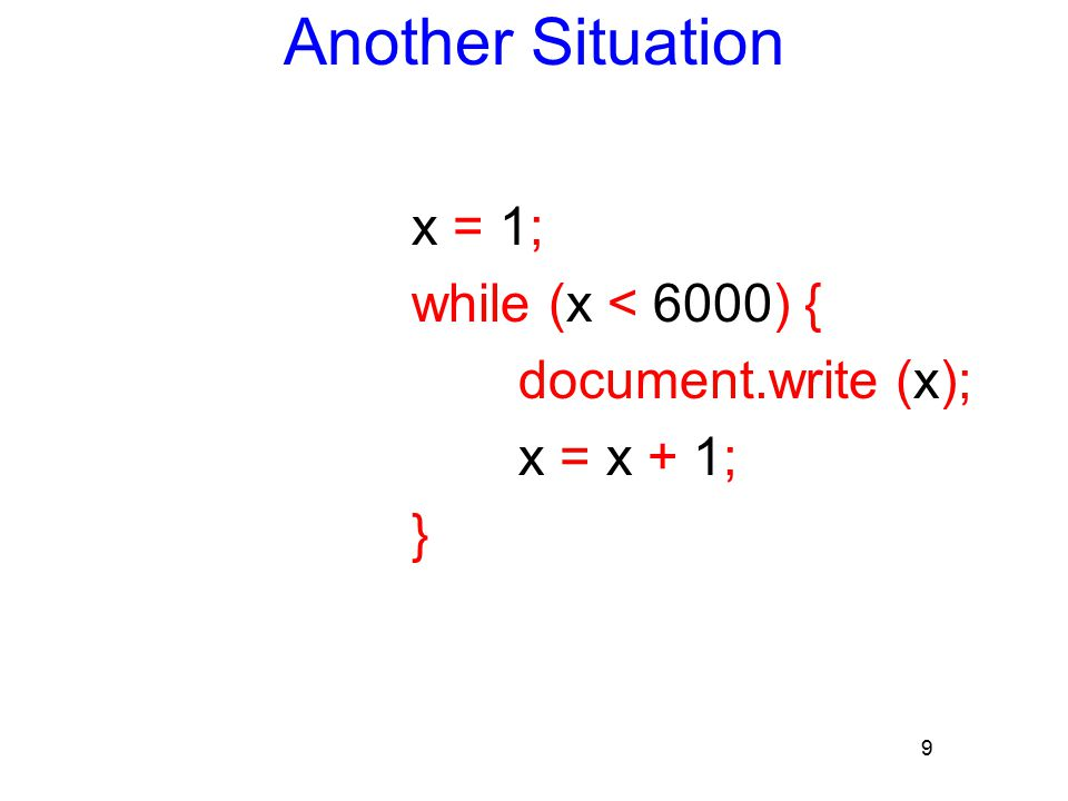 9 Another Situation x = 1; while (x < 6000) { document.write (x); x = x + 1; }