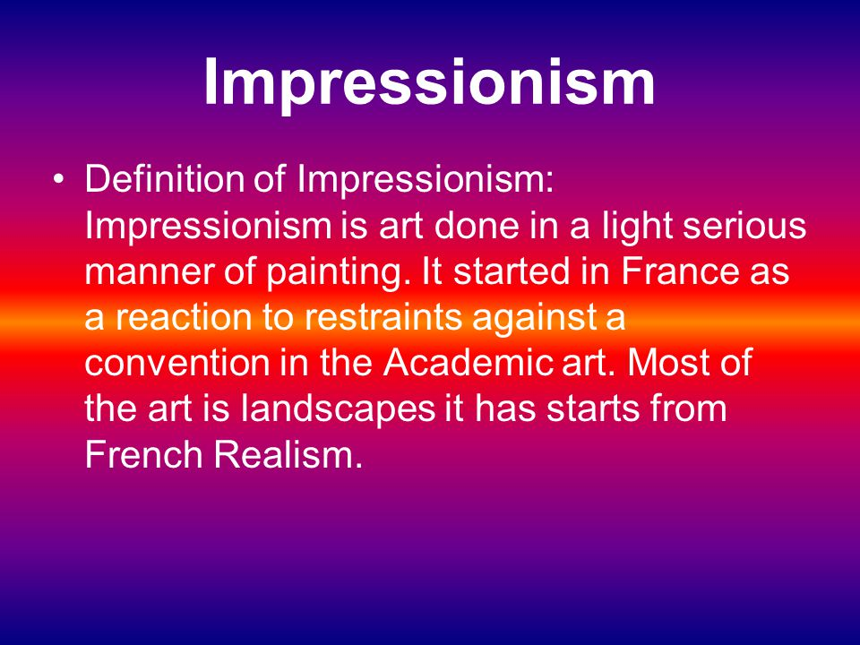 Impressionism Definition of Impressionism: Impressionism is art done in a light serious manner of painting. It started in France as a reaction to rest