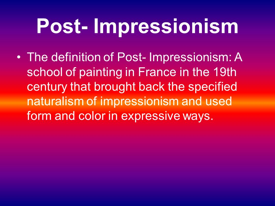 Post- Impressionism The definition of Post- Impressionism: A school of painting in France in the 19th century that brought back the specified naturali