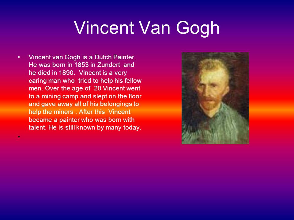 Post- Impressionism Vincent van Gogh is a Dutch Painter born in 1853 and died in 1890.