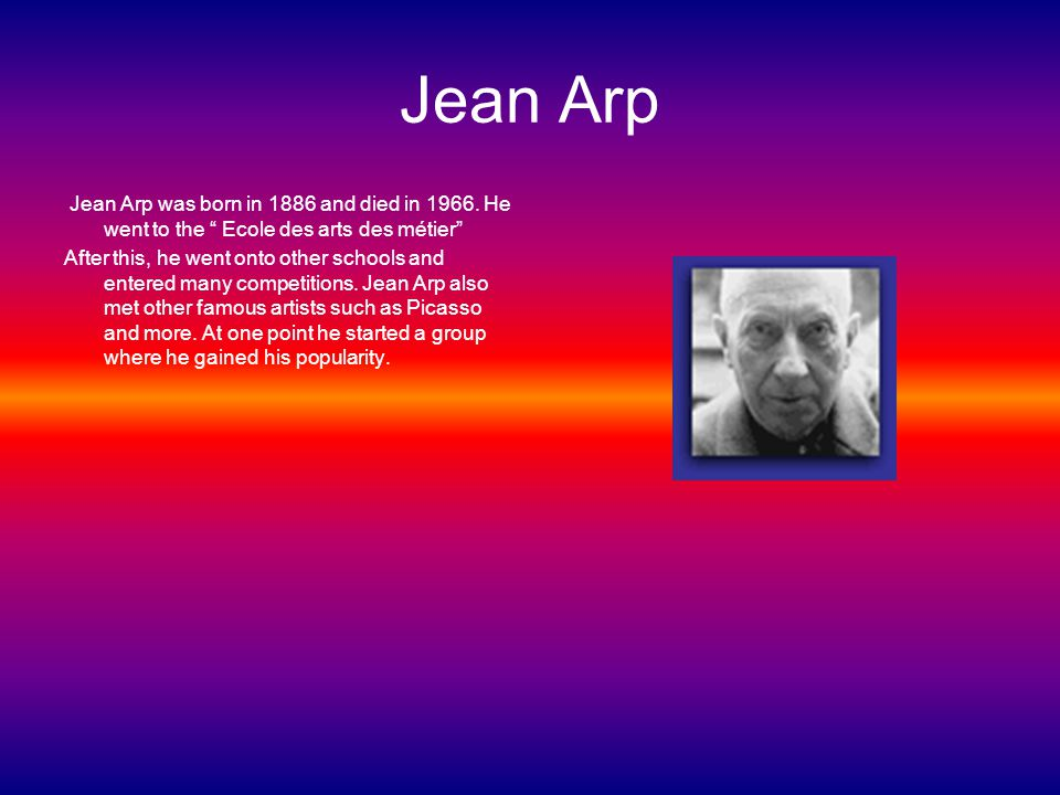 Jean Arp Jean Arp was born in 1886 and died in 1966.