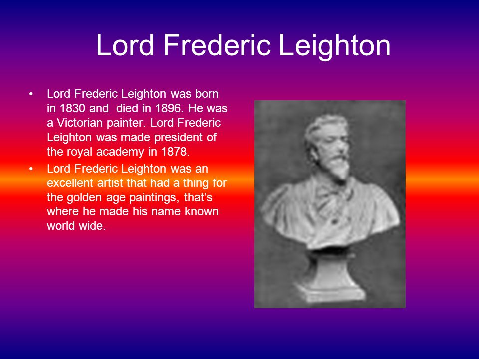 Lord Frederic Leighton Lord Frederic Leighton was born in 1830 and died in 1896.