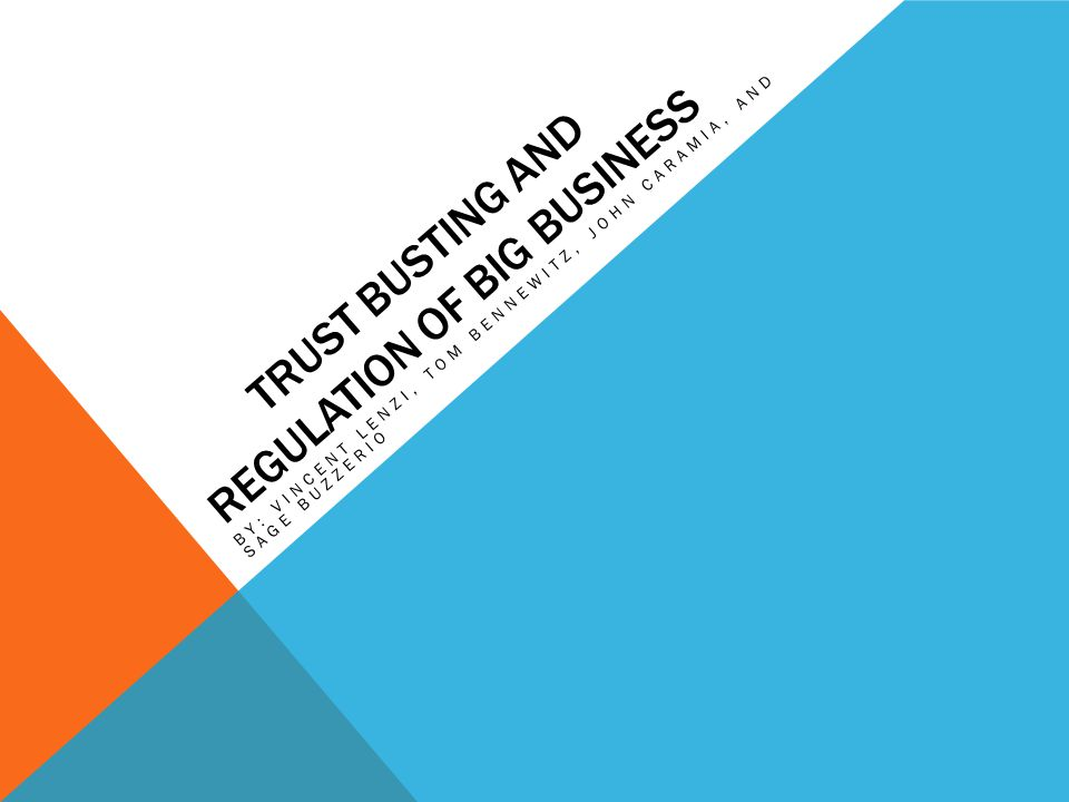 TRUST BUSTING AND REGULATION OF BIG BUSINESS BY: VINCENT LENZI, TOM BENNEWITZ, JOHN CARAMIA, AND SAGE BUZZERIO
