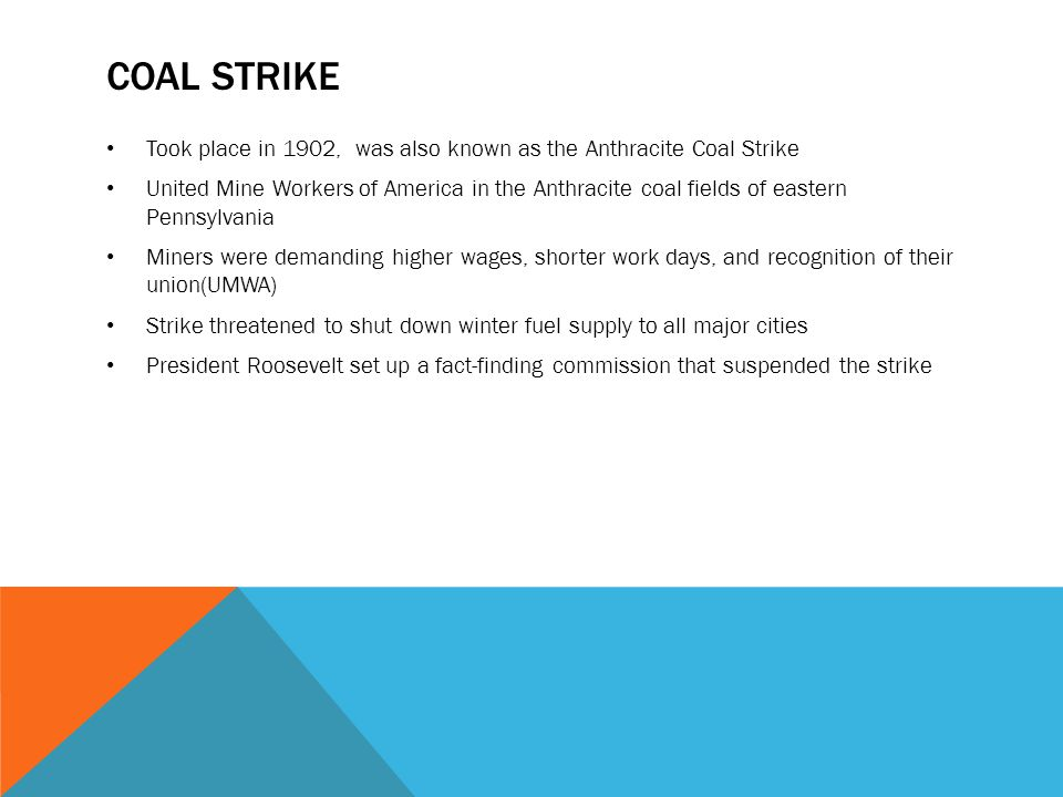 COAL STRIKE Took place in 1902, was also known as the Anthracite Coal Strike United Mine Workers of America in the Anthracite coal fields of eastern P
