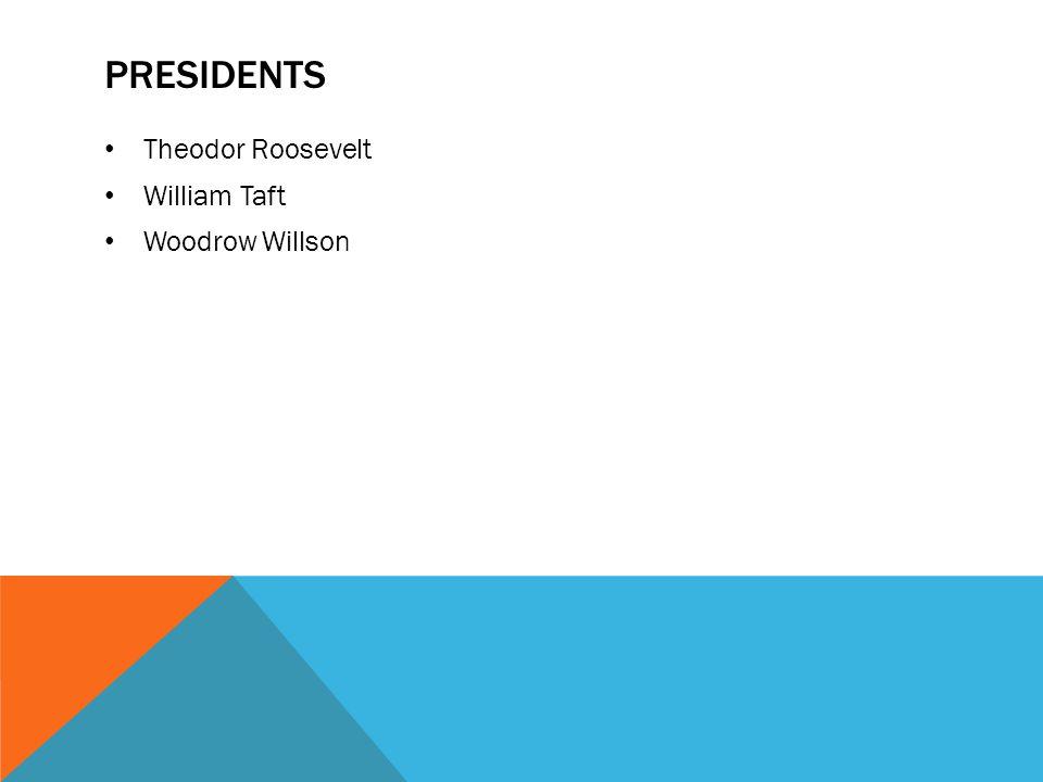 PRESIDENTS Theodor Roosevelt William Taft Woodrow Willson