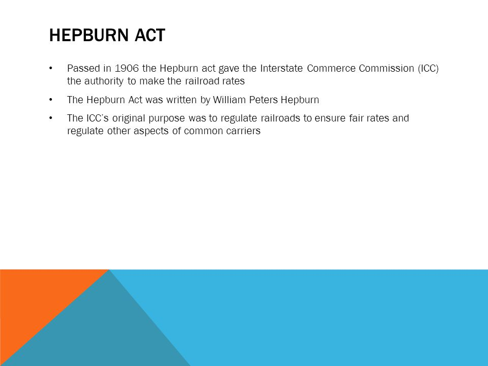 HEPBURN ACT Passed in 1906 the Hepburn act gave the Interstate Commerce Commission (ICC) the authority to make the railroad rates The Hepburn Act was written by William Peters Hepburn The ICC's original purpose was to regulate railroads to ensure fair rates and regulate other aspects of common carriers