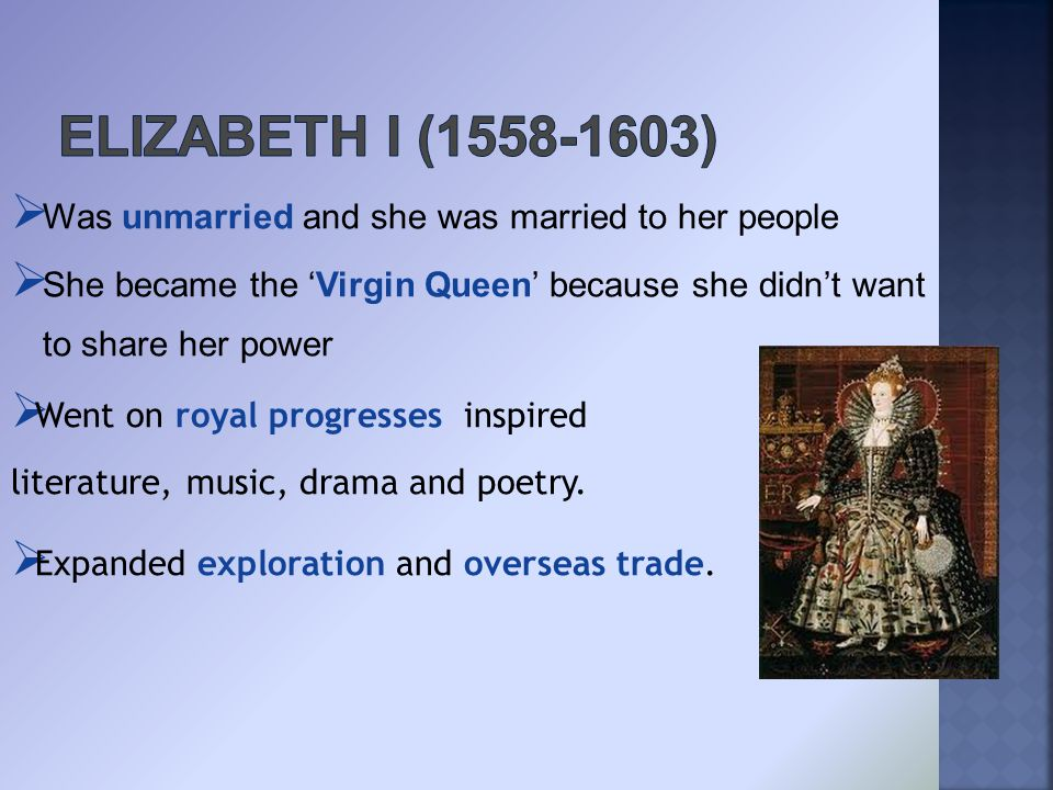  Was unmarried and she was married to her people  She became the 'Virgin Queen' because she didn't want to share her power  Went on royal progresses inspired literature, music, drama and poetry.
