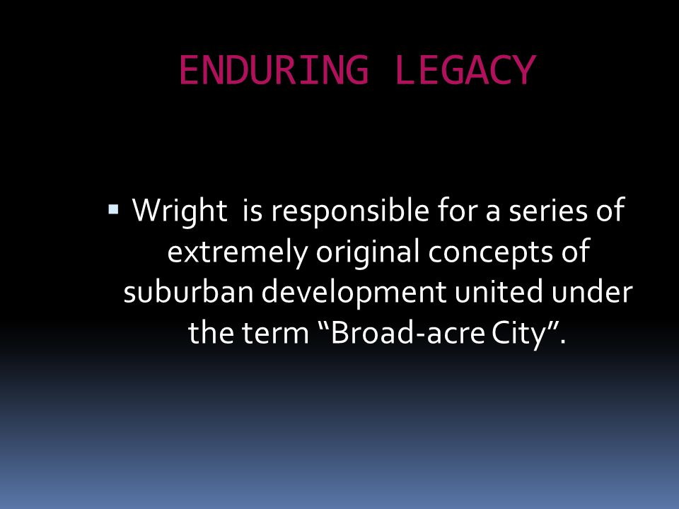 "ENDURING LEGACY  Wright is responsible for a series of extremely original concepts of suburban development united under the term ""Broad-acre City""."