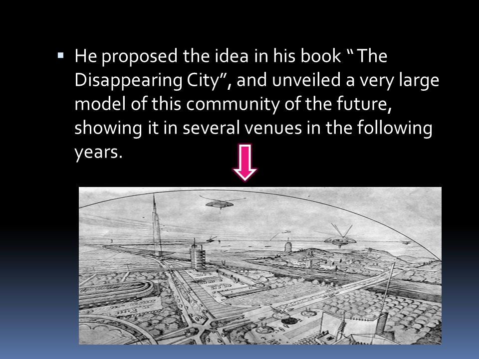 " He proposed the idea in his book "" The Disappearing City"", and unveiled a very large model of this community of the future, showing it in several ve"