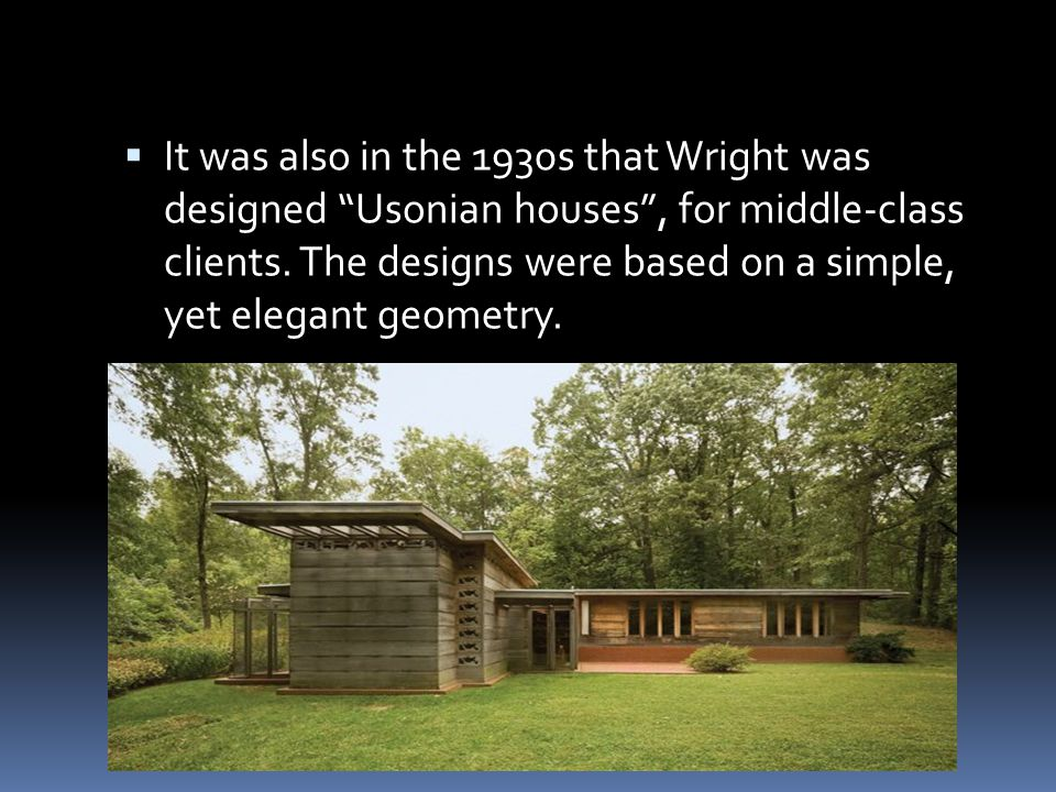 " It was also in the 1930s that Wright was designed ""Usonian houses"", for middle-class clients. The designs were based on a simple, yet elegant geomet"