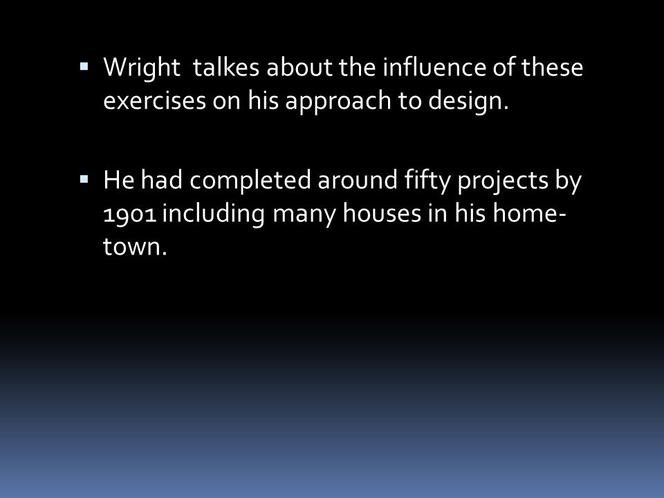 Wright talkes about the influence of these exercises on his approach to design.  He had completed around fifty projects by 1901 including many hous