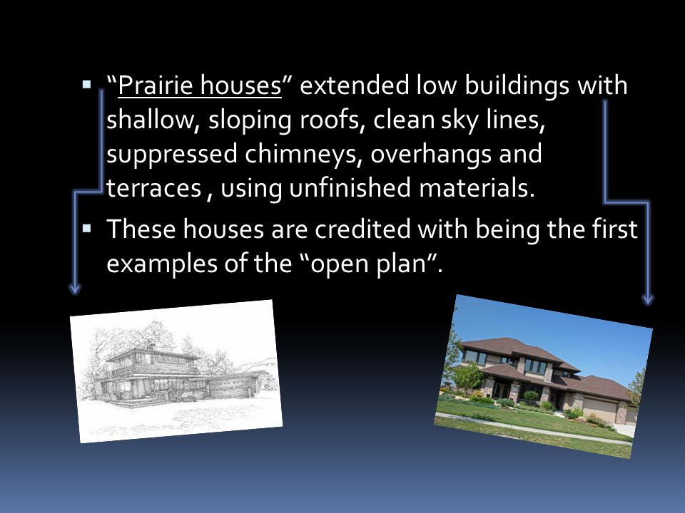 " ""Prairie houses"" extended low buildings with shallow, sloping roofs, clean sky lines, suppressed chimneys, overhangs and terraces, using unfinished"