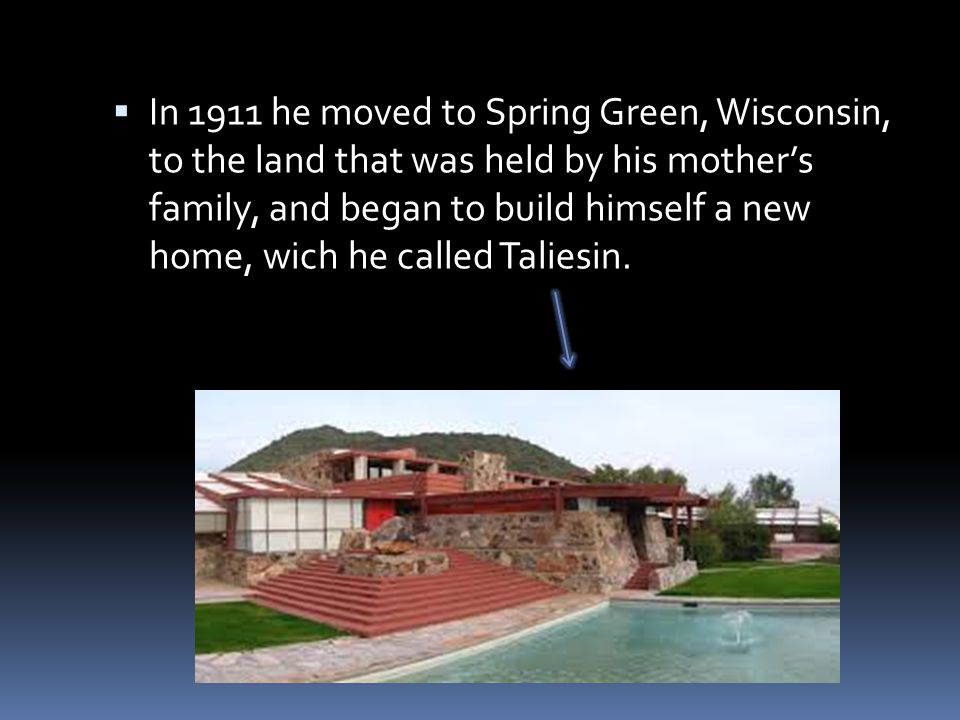 In 1911 he moved to Spring Green, Wisconsin, to the land that was held by his mother's family, and began to build himself a new home, wich he called