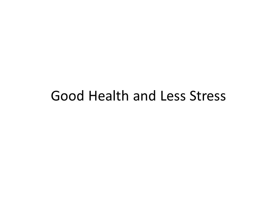 Good Health and Less Stress