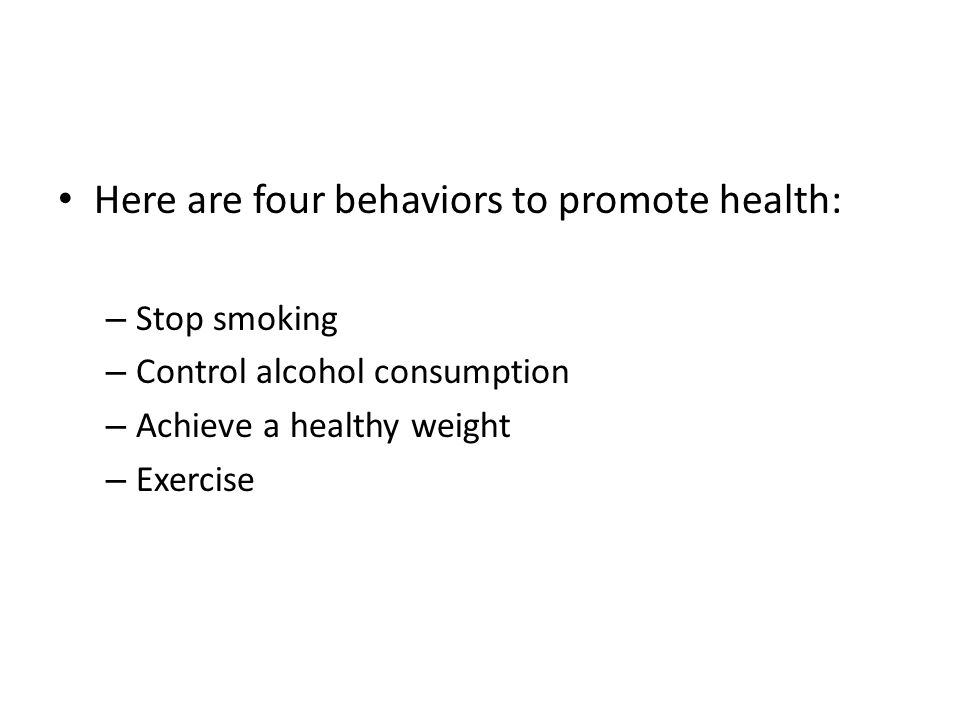 Here are four behaviors to promote health: – Stop smoking – Control alcohol consumption – Achieve a healthy weight – Exercise