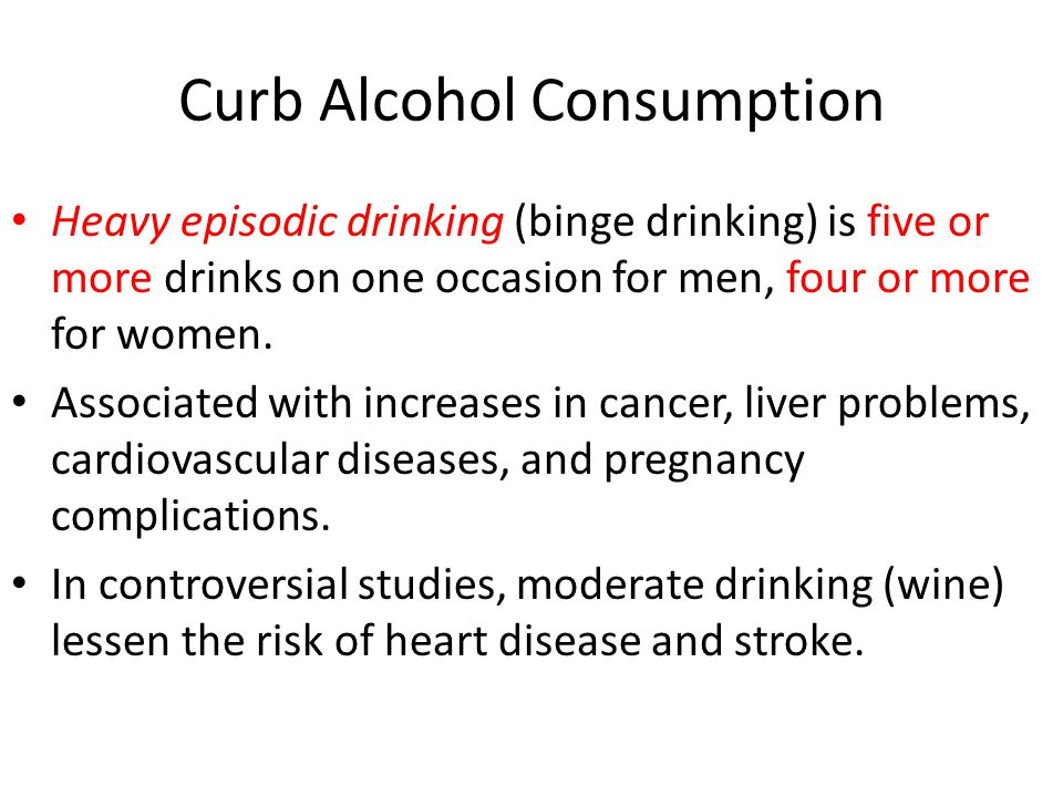 Curb Alcohol Consumption Heavy episodic drinking (binge drinking) is five or more drinks on one occasion for men, four or more for women.