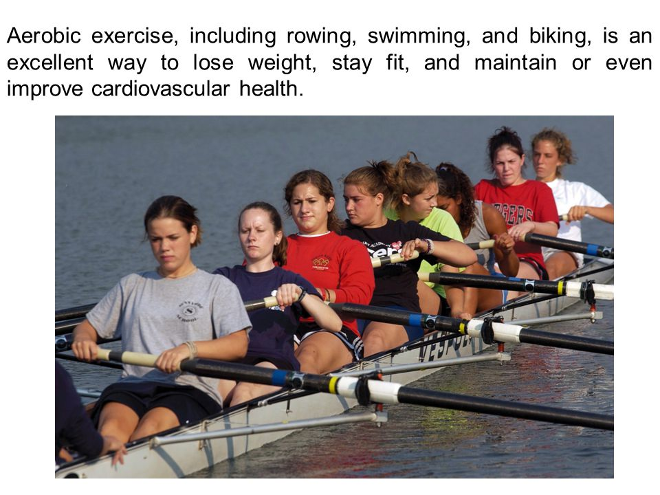 Aerobic exercise, including rowing, swimming, and biking, is an excellent way to lose weight, stay fit, and maintain or even improve cardiovascular health.