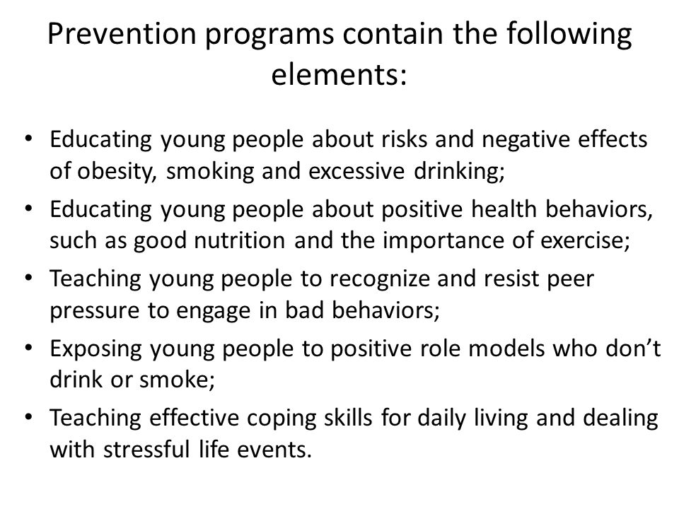 Prevention programs contain the following elements: Educating young people about risks and negative effects of obesity, smoking and excessive drinking; Educating young people about positive health behaviors, such as good nutrition and the importance of exercise; Teaching young people to recognize and resist peer pressure to engage in bad behaviors; Exposing young people to positive role models who don't drink or smoke; Teaching effective coping skills for daily living and dealing with stressful life events.