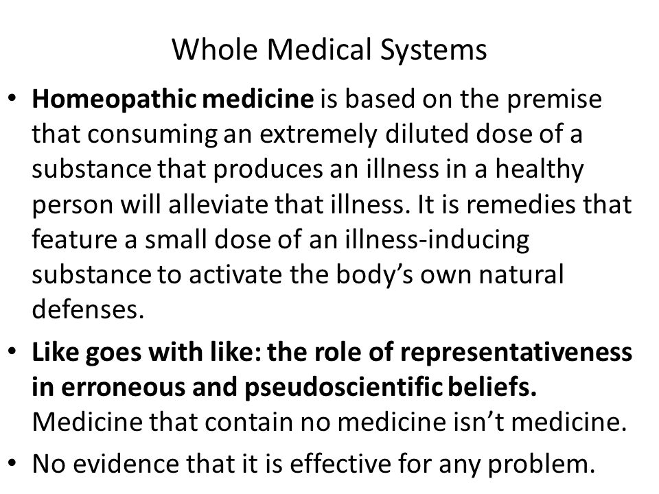 Whole Medical Systems Homeopathic medicine is based on the premise that consuming an extremely diluted dose of a substance that produces an illness in a healthy person will alleviate that illness.