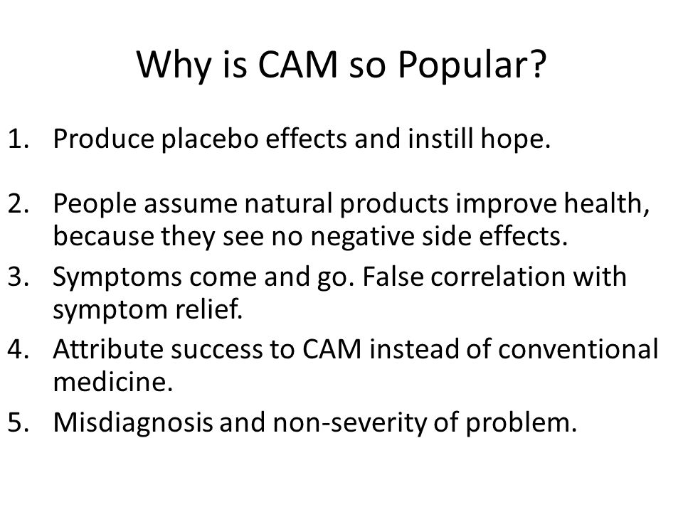 Why is CAM so Popular.1.Produce placebo effects and instill hope.