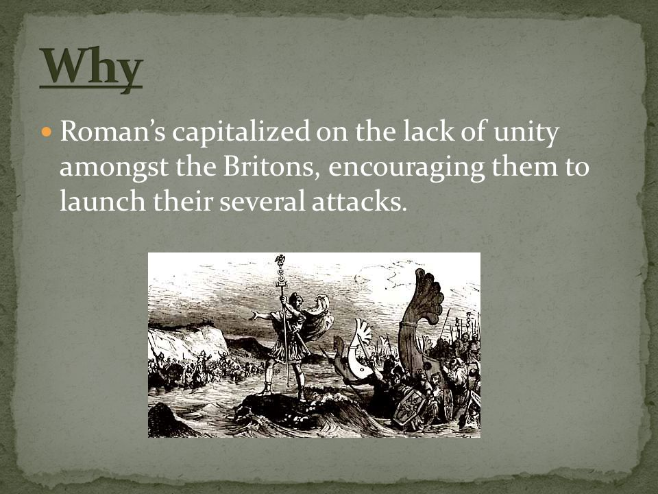 Roman's capitalized on the lack of unity amongst the Britons, encouraging them to launch their several attacks.
